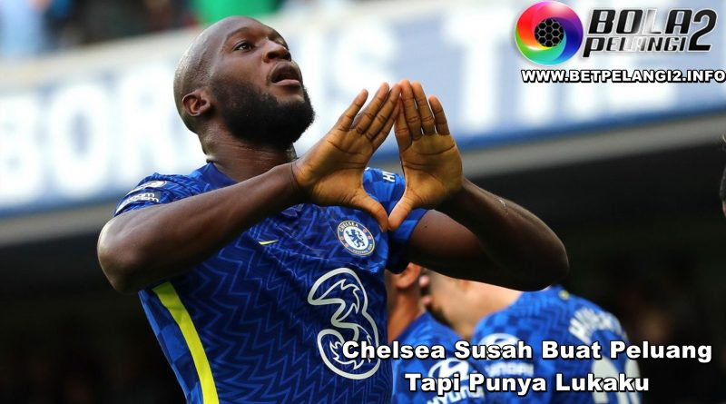 Chelsea Susah Buat Peluang Tapi Punya Lukaku