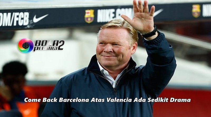 Come Back Barcelona Atas Valencia Ada Sedikit Drama